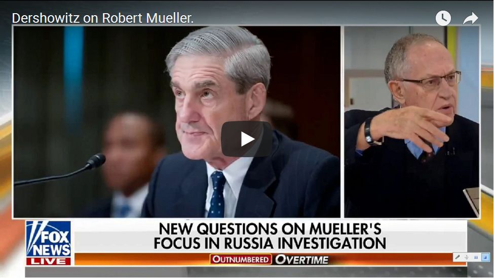 Dershowitz On Robert Mueller: I'm Troubled By Many Of His Actions Recently…